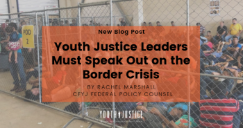 Youth Justice Leaders Must Speak Out on the Border Crisis